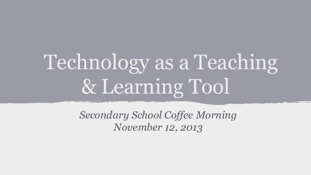 Technology as a Teaching & Learning Tool Secondary School Coffee Morning November 12, 2013