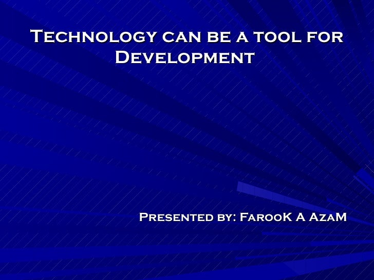 Technology can be a tool for Development  Presented by: FarooK A AzaM