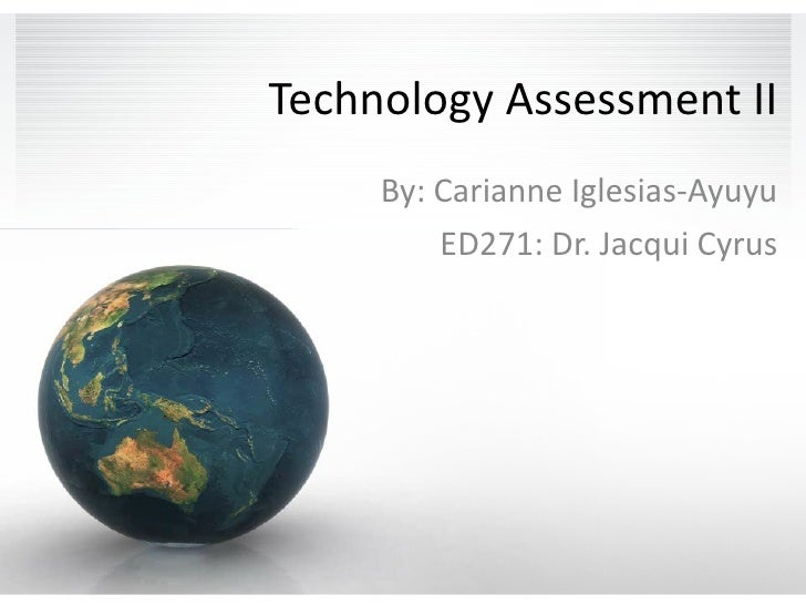 Technology Assessment II By: Carianne Iglesias-Ayuyu ED271: Dr. Jacqui Cyrus