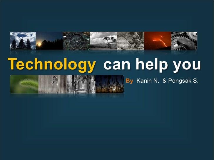 Technology can help you               By Kanin N. & Pongsak S.