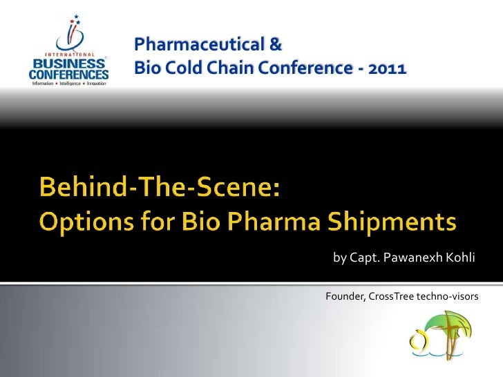 Pharmaceutical & <br />Bio Cold Chain Conference - 2011<br />Behind-The-Scene:Options for Bio Pharma Shipments<br />by Cap...