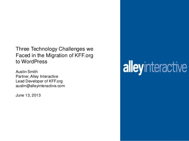 Three Technology Challenges weFaced in the Migration of KFF.orgto WordPressAustin SmithPartner, Alley InteractiveLead Deve...