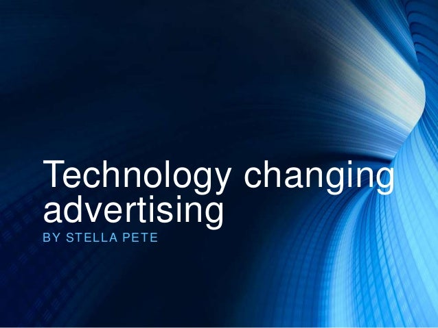 Technology changing advertising BY ST EL L A PET E