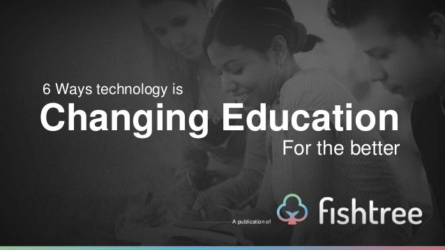 6 Ways technology is  Changing Education  A publication of  For the better