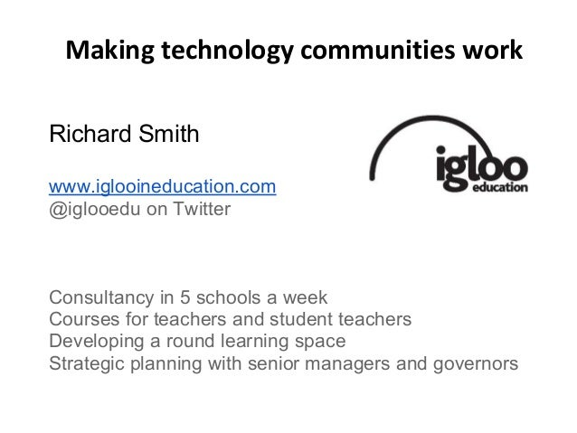 Making technology communities work Richard Smith www.iglooineducation.com @iglooedu on Twitter Consultancy in 5 schools a ...