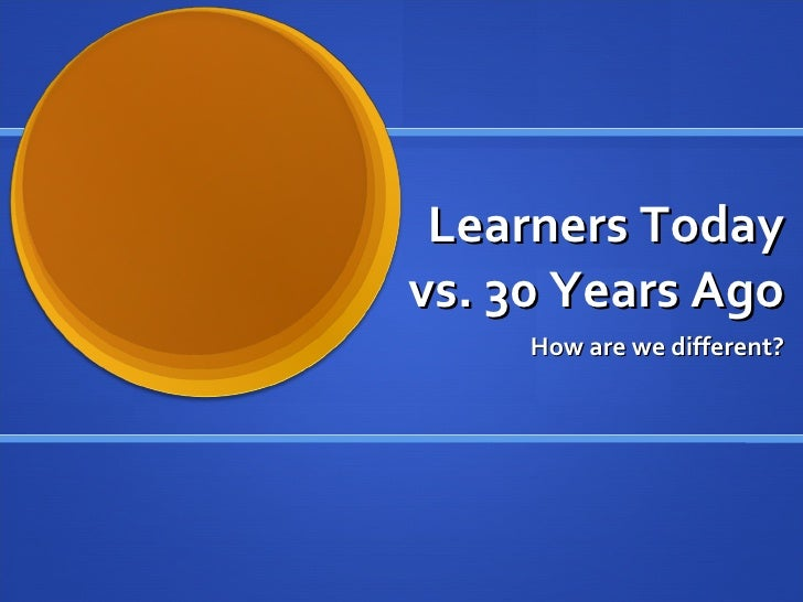 Learners Today vs. 30 Years Ago How are we different?