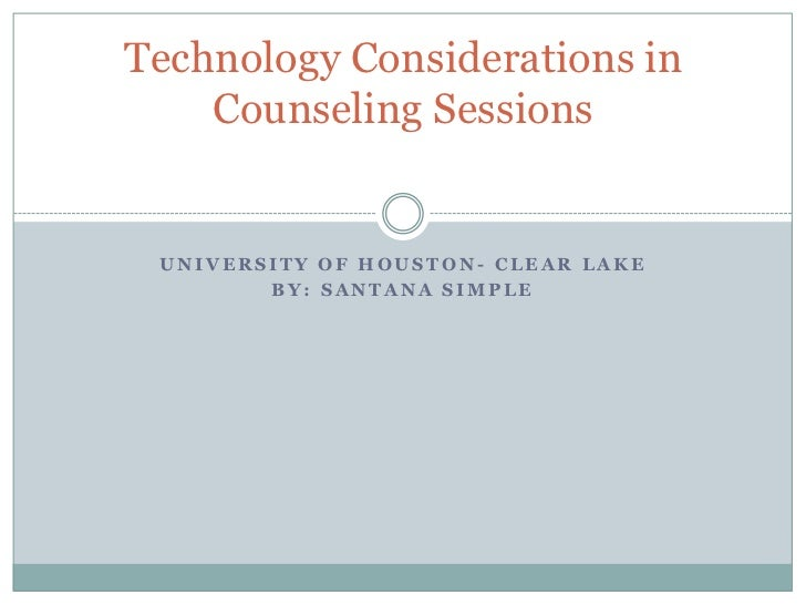 Technology Considerations in    Counseling Sessions UNIVERSITY OF HOUSTON- CLEAR LAKE        BY: SANTANA SIMPLE