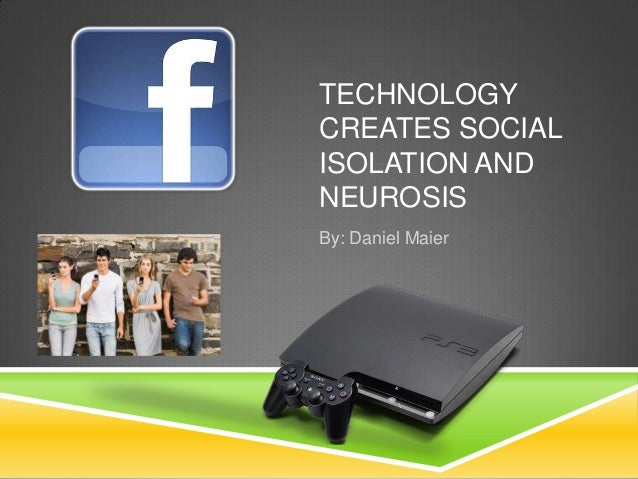 TECHNOLOGYCREATES SOCIALISOLATION ANDNEUROSISBy: Daniel Maier