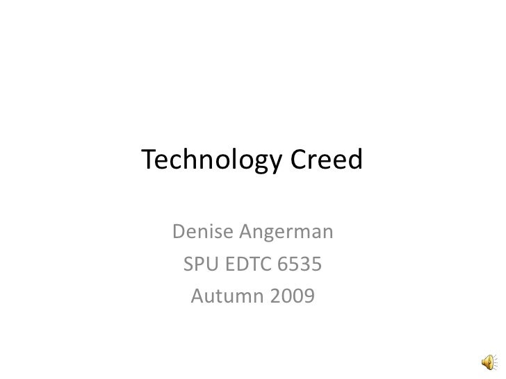 Technology Creed<br />Denise Angerman<br />SPU EDTC 6535<br />Autumn 2009<br />