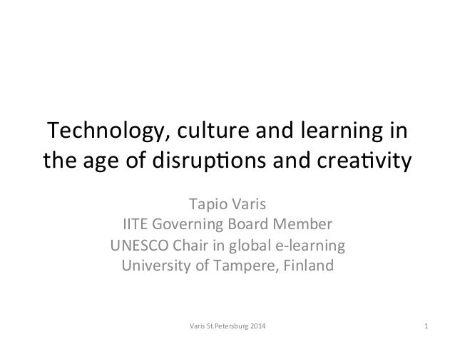 Technology,  culture  and  learning  in   the  age  of  disrup5ons  and  crea5vity   Tapio  Varis...