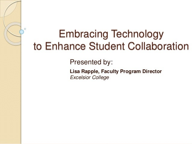 Embracing Technology  to Enhance Student Collaboration  Presented by:  Lisa Rapple, Faculty Program Director  Excelsior Co...