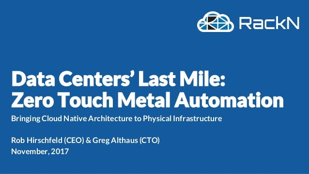 Bringing Cloud Native Architecture to Physical Infrastructure Rob Hirschfeld (CEO) & Greg Althaus (CTO) November, 2017