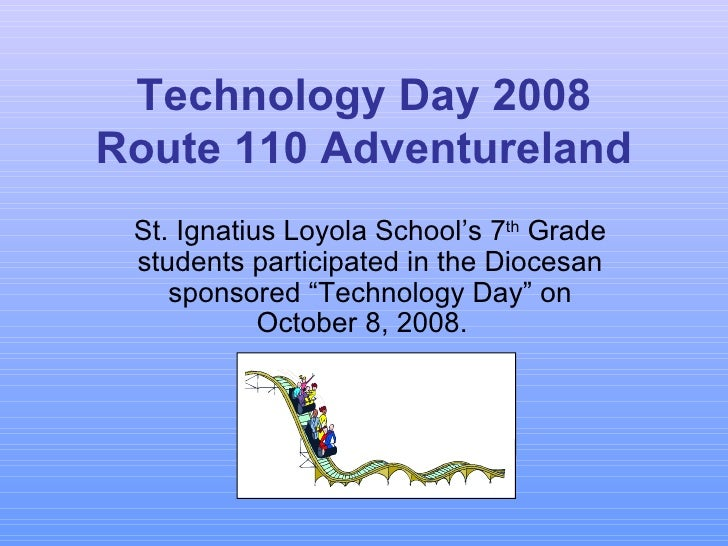 Technology Day 2008 Route 110 Adventureland St. Ignatius Loyola School's 7 th  Grade students participated in the Diocesan...