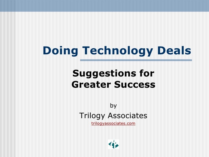 Doing Technology Deals     Suggestions for     Greater Success                  by      Trilogy Associates         trilogy...
