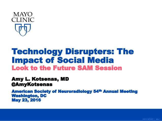©2016 MFMER | slide-1 Technology Disrupters: The Impact of Social Media Look to the Future SAM Session Amy L. Kotsenas, MD...