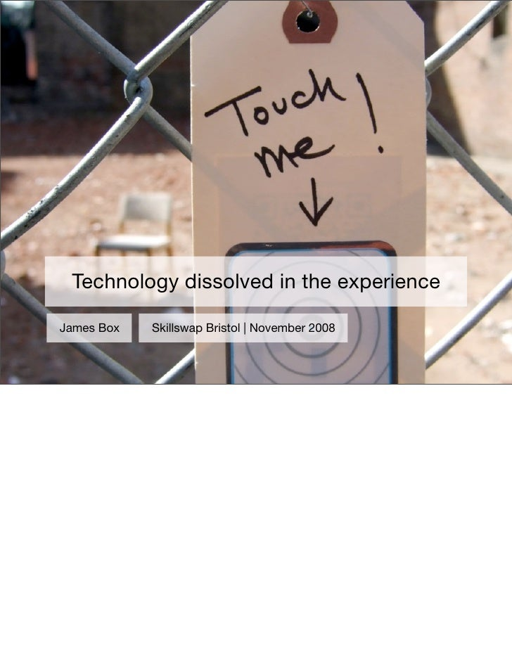 Technology dissolved in the experience  James Box   Skillswap Bristol | November 2008