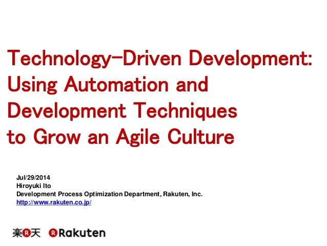 Technology-Driven Development: Using Automation and Development Techniques to Grow an Agile Culture Jul/29/2014 Hiroyuki I...