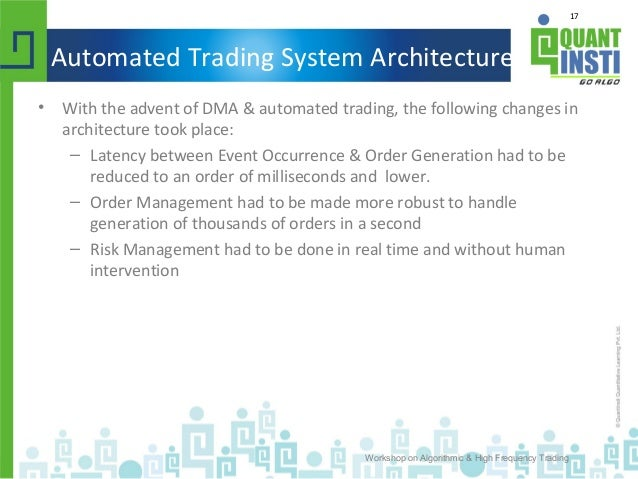 17 Automated Trading System Architecture • With the advent of DMA & automated trading, the following changes in architectu...