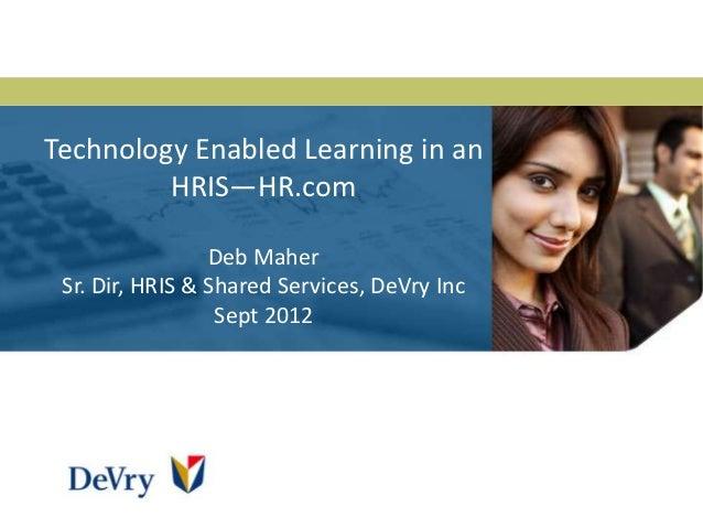 Technology Enabled Learning in an         HRIS—HR.com                 Deb Maher Sr. Dir, HRIS & Shared Services, DeVry Inc...