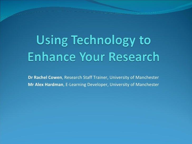 Dr Rachel Cowen , Research Staff Trainer, University of Manchester Mr Alex Hardman , E-Learning Developer, University of M...