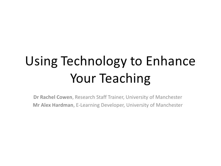 Using Technology to Enhance Your Teaching<br />Dr Rachel Cowen, Research Staff Trainer, University of Manchester<br />Mr A...