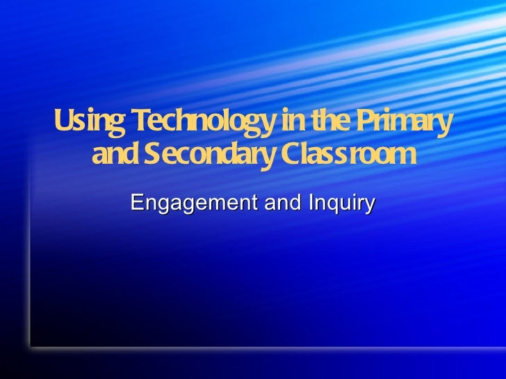 Using Technology in the Primary   and Secondary Classroom     Engagement and Inquiry