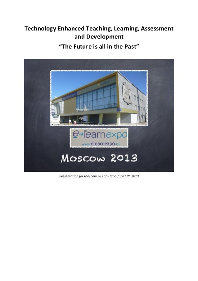 """Technology Enhanced Teaching, Learning, Assessmentand Development""""The Future is all in the Past""""Presentation for Moscow E-..."""