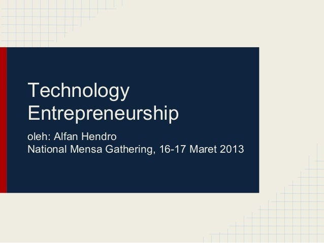 TechnologyEntrepreneurshipoleh: Alfan HendroNational Mensa Gathering, 16-17 Maret 2013