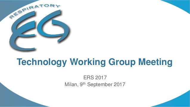 ERS 2017 Milan, 9th September 2017 Technology Working Group Meeting