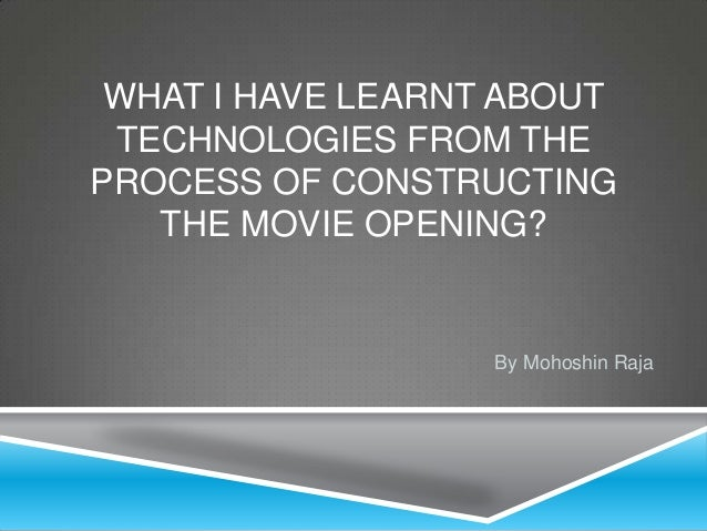 WHAT I HAVE LEARNT ABOUT TECHNOLOGIES FROM THEPROCESS OF CONSTRUCTING   THE MOVIE OPENING?                   By Mohoshin R...