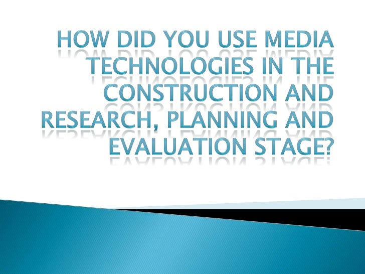 HOW DID YOU USE MEDIA TECHNOLOGIES IN THE CONSTRUCTION AND RESEARCH, PLANNING AND EVALUATION STAGE?<br />