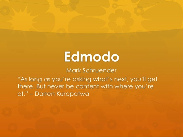 "Edmodo Mark Schruender ""As long as you're asking what's next, you'll get there. But never be content with where you're at...."
