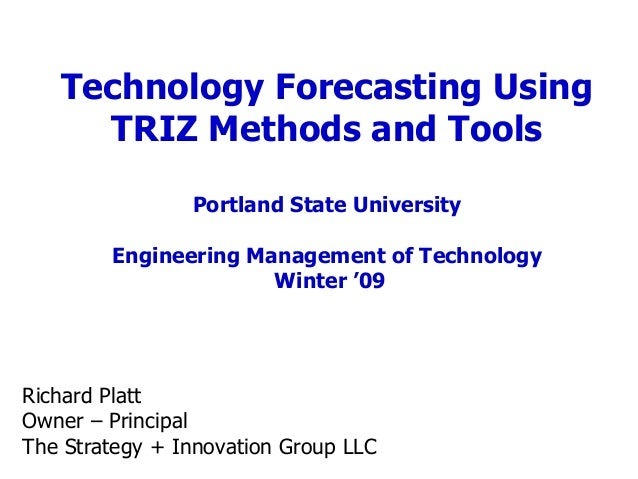 Technology Forecasting Using TRIZ Methods and Tools Portland State University Engineering Management of Technology Winter ...