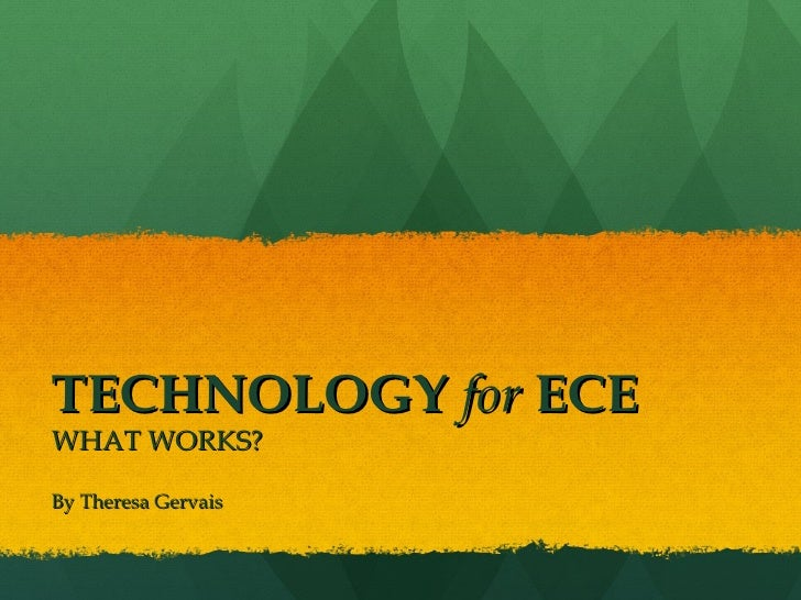 TECHNOLOGY   for   ECE WHAT WORKS? By Theresa Gervais