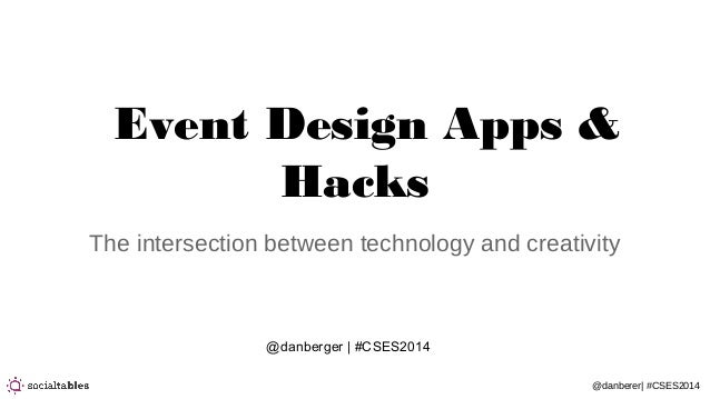 @danberer| #CSES2014 Event Design Apps & Hacks The intersection between technology and creativity @danberger | #CSES2014
