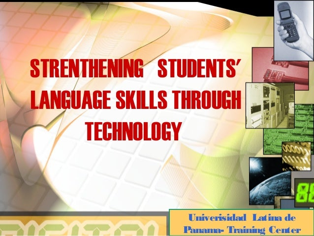 STRENTHENING STUDENTS' LANGUAGE SKILLS THROUGH TECHNOLOGY Univerisidad Latina de Panama- Training Center