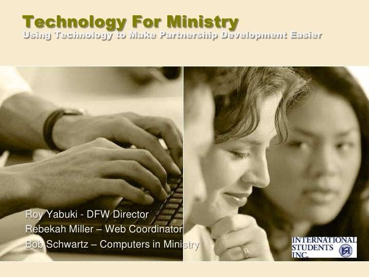 Technology For MinistryUsing Technology to Make Partnership Development Easier<br />Roy Yabuki - DFW Director<br />Rebekah...