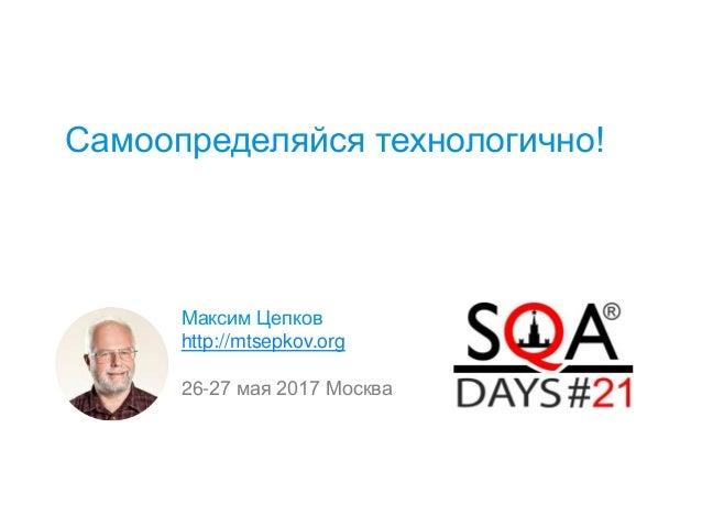 Самоопределяйся технологично! Максим Цепков http://mtsepkov.org 26-27 мая 2017 Москва