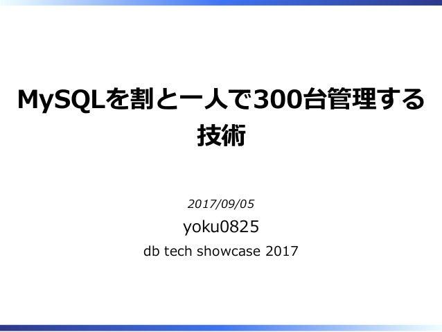 MySQLを割と⼀⼈で300台管理する 技術 2017/09/05 yoku0825 db tech showcase 2017