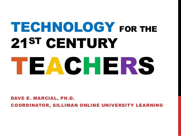 TECHNOLOGY FOR THE 21ST CENTURY TEACHERS DAVE E. MARCIAL, PH.D. COORDINATOR, SILLIMAN ONLINE UNIVERSITY LEARNING