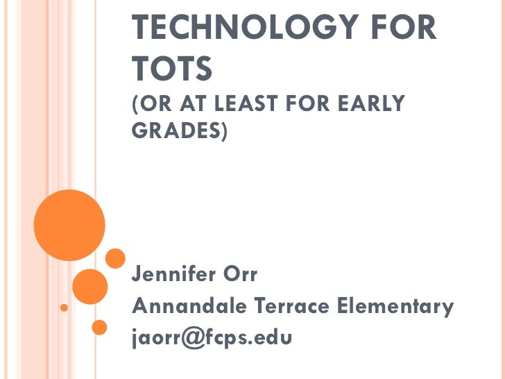 TECHNOLOGY FOR TOTS (OR AT LEAST FOR EARLY GRADES) Jennifer Orr Annandale Terrace Elementary [email_address]