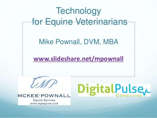 Technology for Equine Veterinarians Mike Pownall, DVM, MBA www.slideshare.net/mpownall