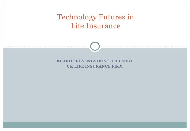 Technology Futures in Life Insurance BOARD PRESENTATION TO A LARGE UK LIFE INSURANCE FIRM