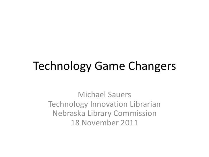Technology Game Changers          Michael Sauers  Technology Innovation Librarian   Nebraska Library Commission       18 N...
