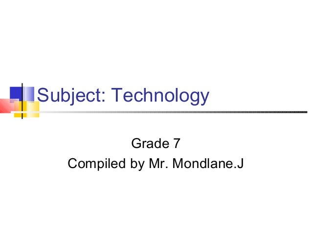 Subject: Technology            Grade 7   Compiled by Mr. Mondlane.J