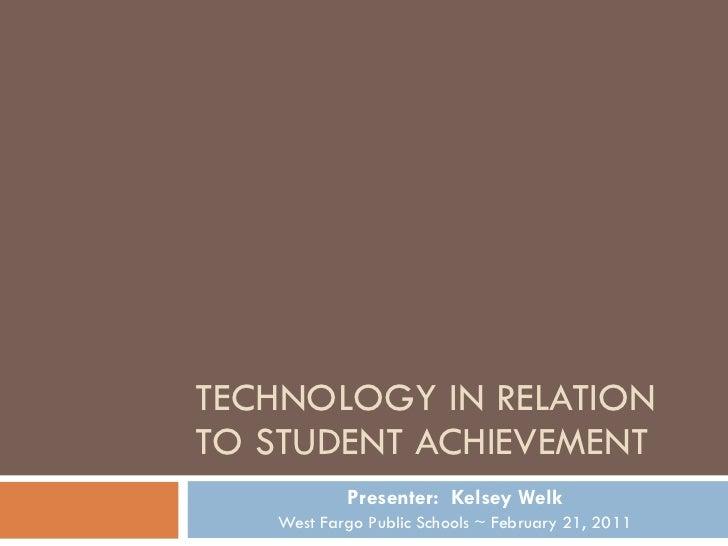 TECHNOLOGY IN RELATION TO STUDENT ACHIEVEMENT Presenter:  Kelsey Welk West Fargo Public Schools ~ February 21, 2011