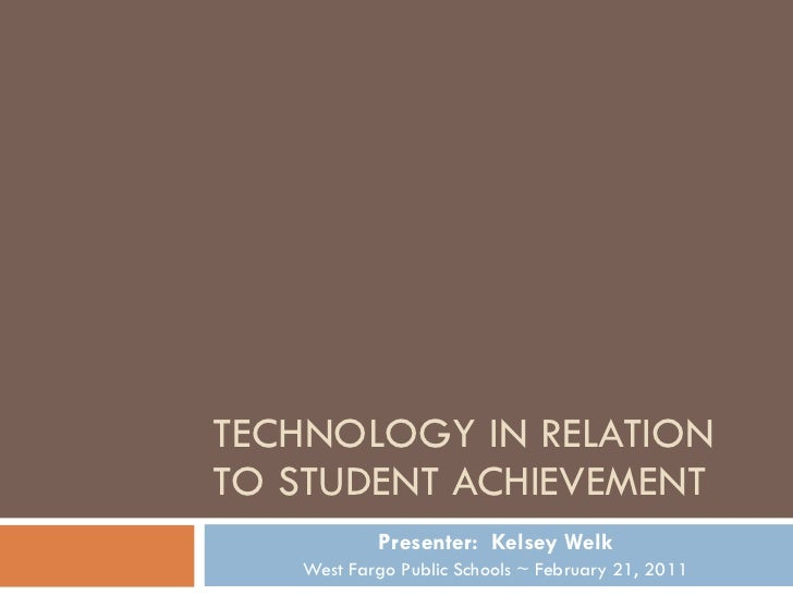 TECHNOLOGY IN RELATION TO STUDENT ACHIEVEMENT Presenter:  Kelsey Welk West Fargo Public Schools ~ February 21, 2011