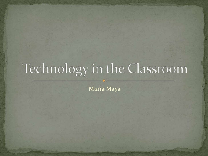 Maria Maya<br />Technology in the Classroom<br />