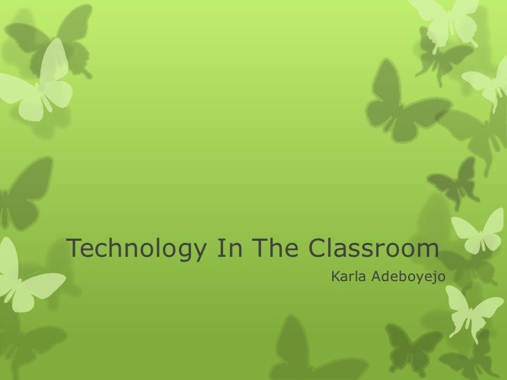 Technology In The Classroom<br />Karla Adeboyejo<br />