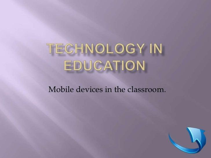 Technology in Education<br />Mobile devices in the classroom.<br />